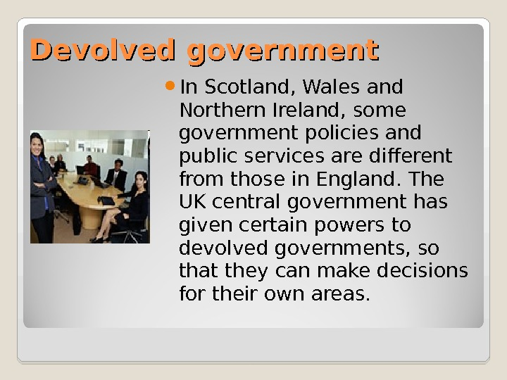 Devolved government  In Scotland, Wales and Northern Ireland, some government policies and public services are