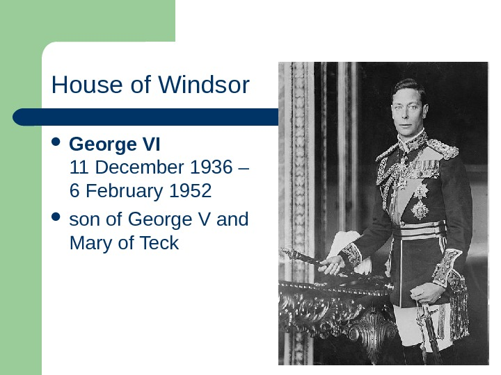 House of Windsor George VI 11 December 1936 – 6 February 1952  son of George