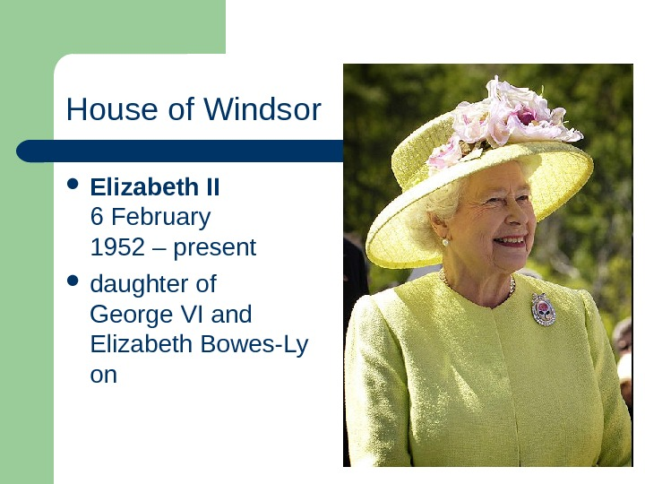 House of Windsor Elizabeth II 6 February 1952 – present  daughter of George VI and