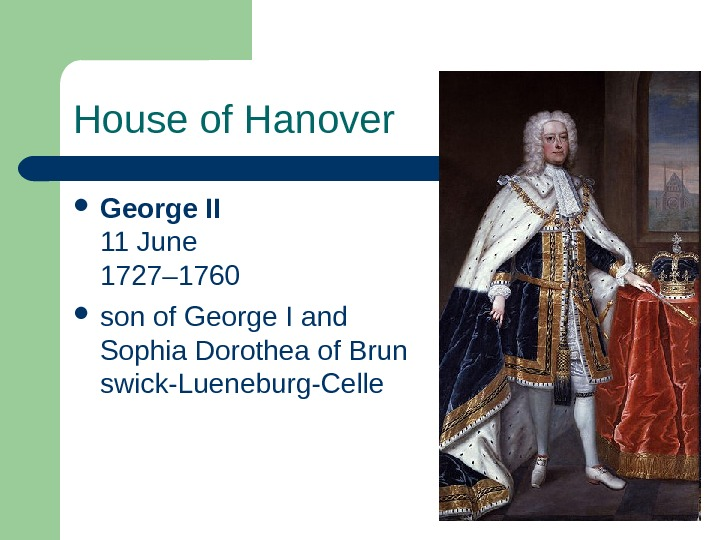 House of Hanover George II 11 June 1727– 1760  son of George I and Sophia