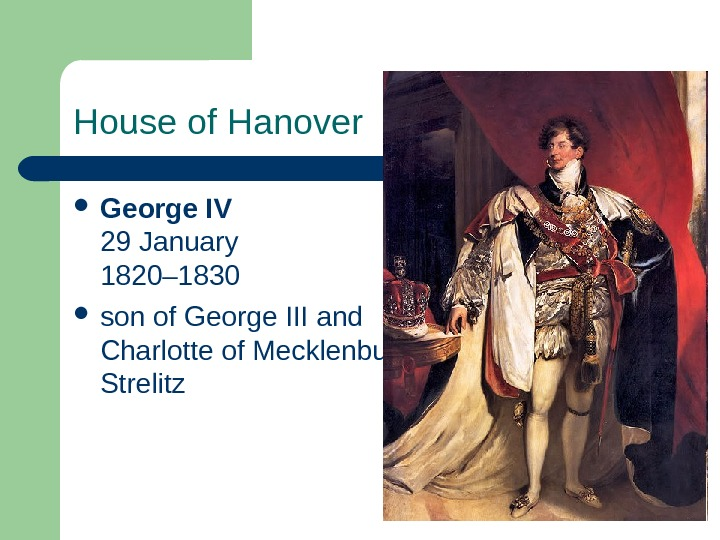 House of Hanover George IV 29 January 1820– 1830  son of George III and Charlotte