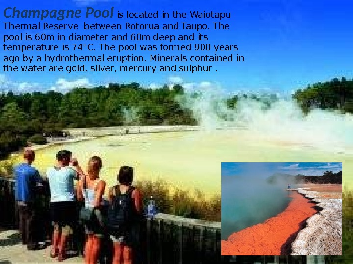 Champagne Pool  is located in the Waiotapu Thermal Reserve between Rotorua and Taupo.