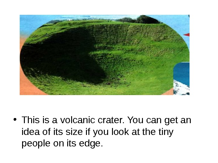 • This is a volcanic crater. You can get an idea of its size