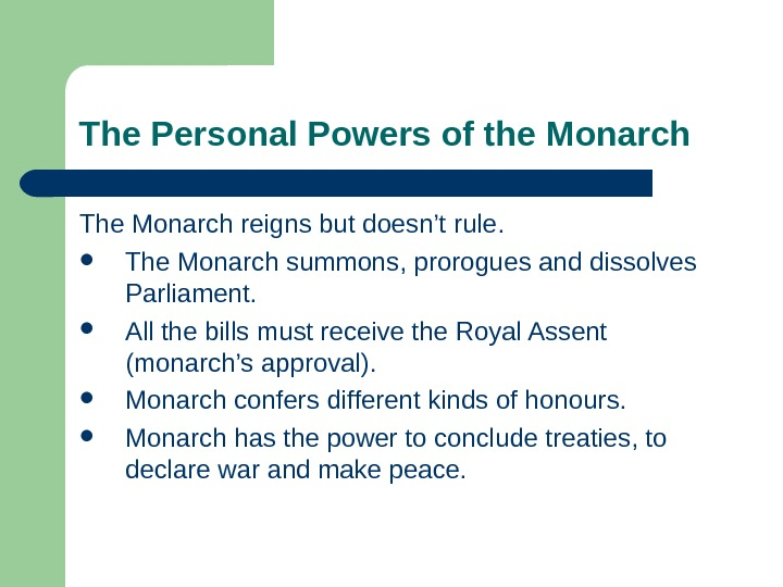 The Personal Powers of the Monarch The Monarch reigns but doesn't rule.  The