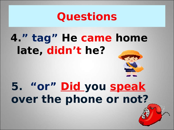 "Question s 4. "" tag"" He came home late,  didn't he?  5.  ""or"""