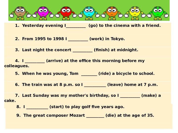 1. Yesterday evening I_____ (go) to the cinema with a friend. 2. From 1995 to