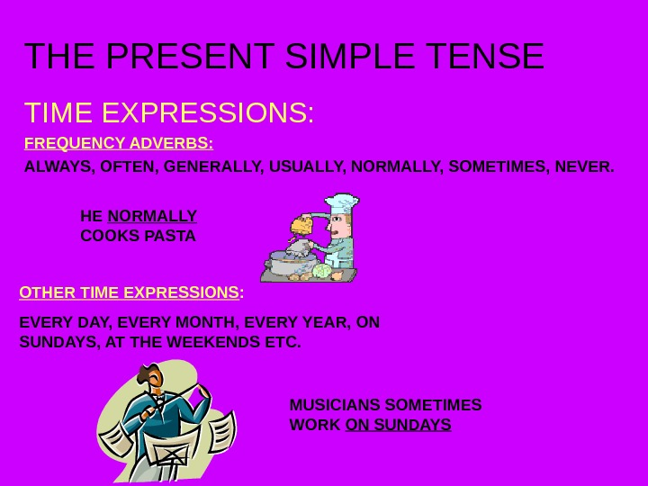 THE PRESENT SIMPLE TENSE TIME EXPRESSIONS: FREQUENCY ADVERBS: ALWAYS, OFTEN, GENERALLY, USUALLY, NORMALLY, SOMETIMES,