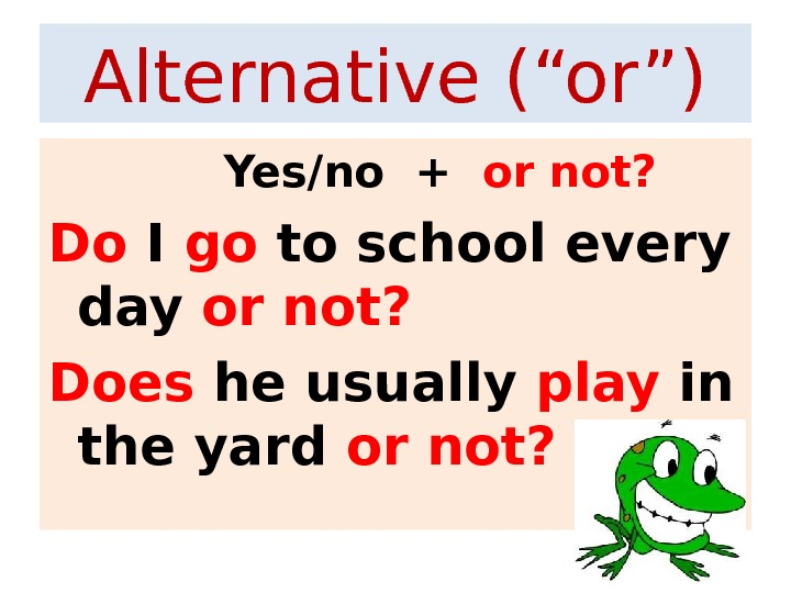 "Alternative (""or"")   Yes/no +  or not? Do I go to school every day"