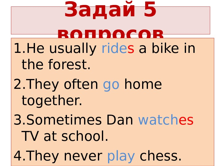 Задай 5 вопросов 1. He usually ride s a bike in the forest. 2. They often