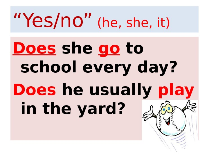 """ Yes/no""  (he, she, it) Does she go to school every day? Does he usually"