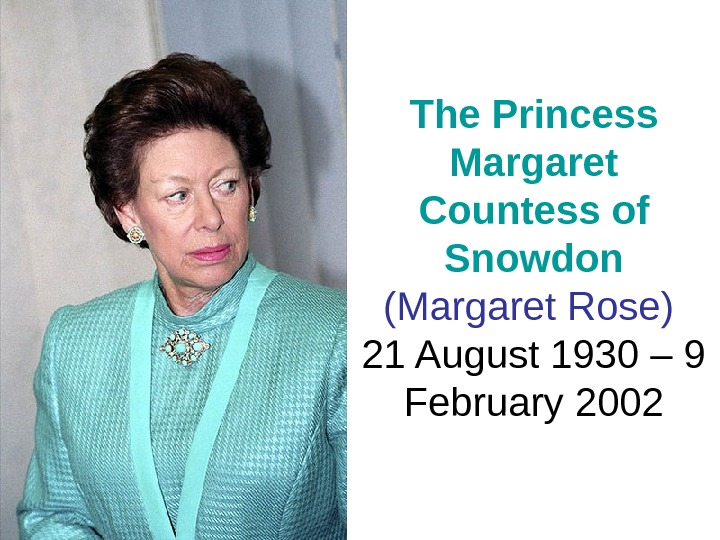 The Princess Margaret Countess of Snowdon  (Margaret Rose )  21 August 1930