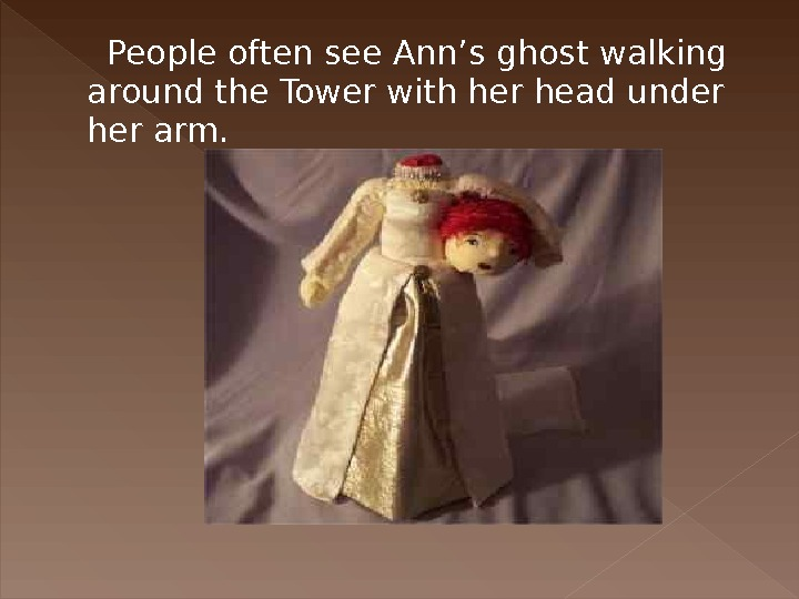 People often see Ann's ghost walking around the Tower with her head under her arm.