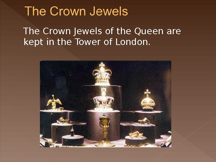 The Crown Jewels of the Queen are kept in the Tower of London.