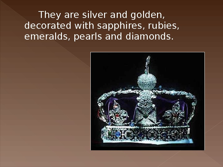 They are silver and golden,  decorated with sapphires, rubies,  emeralds, pearls