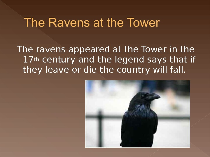 The ravens appeared at the Tower in the 17 th century and the legend says