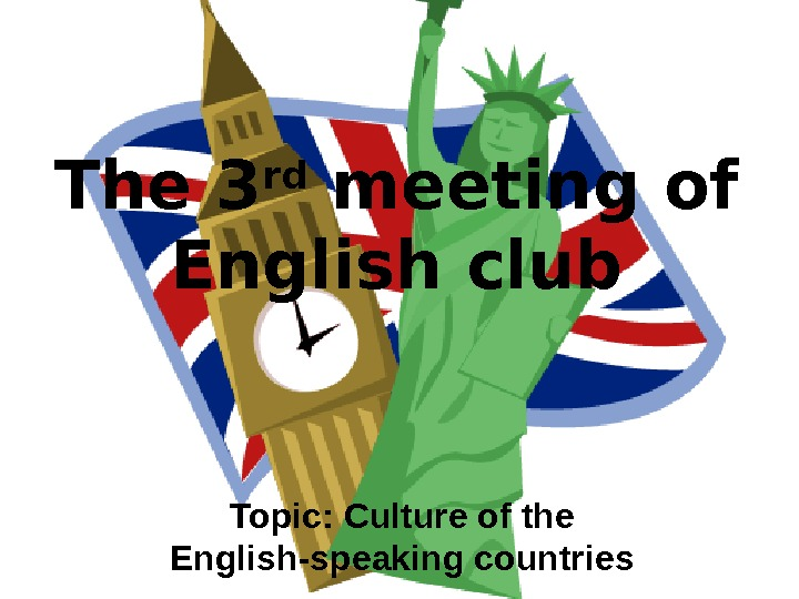 The 3 rd meeting of English club Topic: Culture of the English-speaking countries