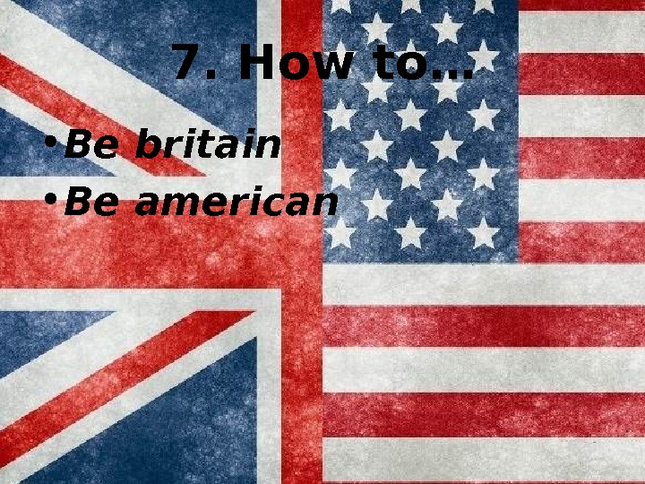 7. How to… • Be britain • Be american