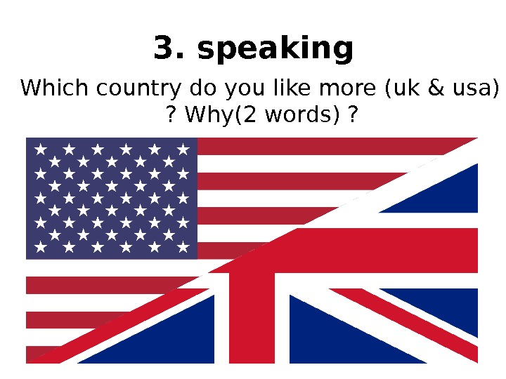 3. speaking  Which country do you like more (uk & usa) ? Why(2 words) ?