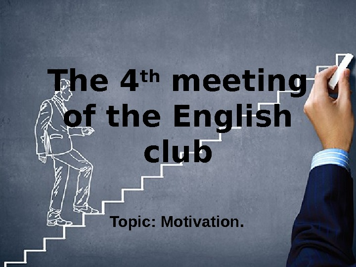 The 4 th meeting of the English club Topic: Motivation.
