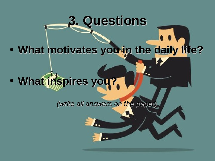 3. Questions • What motivates you in the daily life?  • What inspires