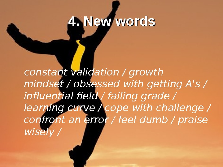 4. New words constant validation / growth mindset / obsessed with getting A's /