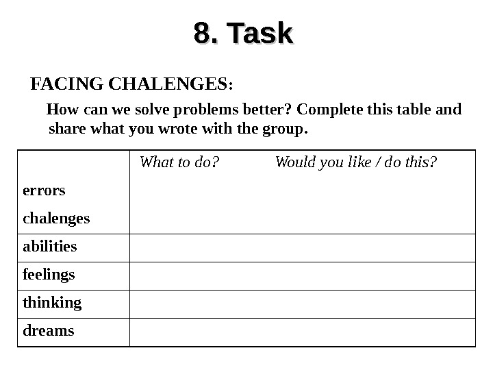 8. Task FACING CHALENGES :  How can we solve problems better? Complete this