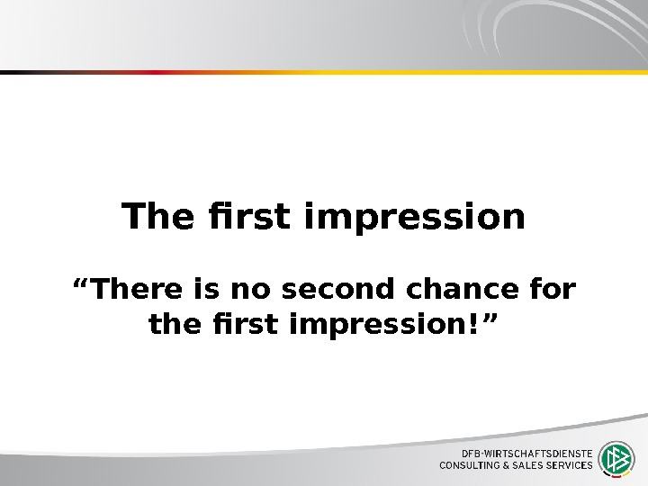 "The first impression ""There is no second chance for the first impression!"""