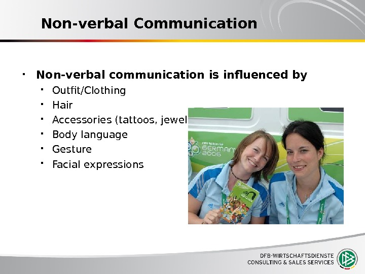 Non-verbal Communication Non-verbal communication is influenced by Outfit/Clothing Hair Accessories (tattoos, jewelry) Body language Gesture Facial