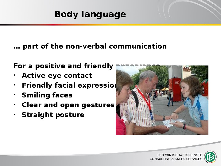 Body language … part of the non-verbal communication For a positive and friendly appearance Active eye