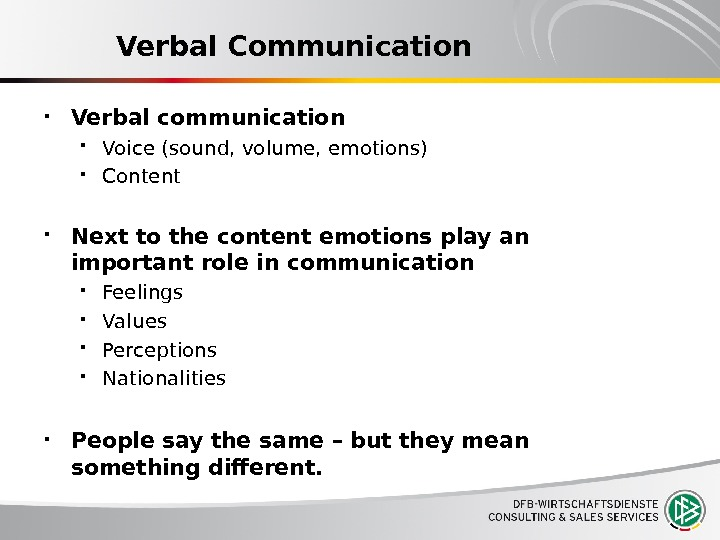 Verbal Communication Verbal communication Voice (sound, volume, emotions) Content Next to the content emotions play an