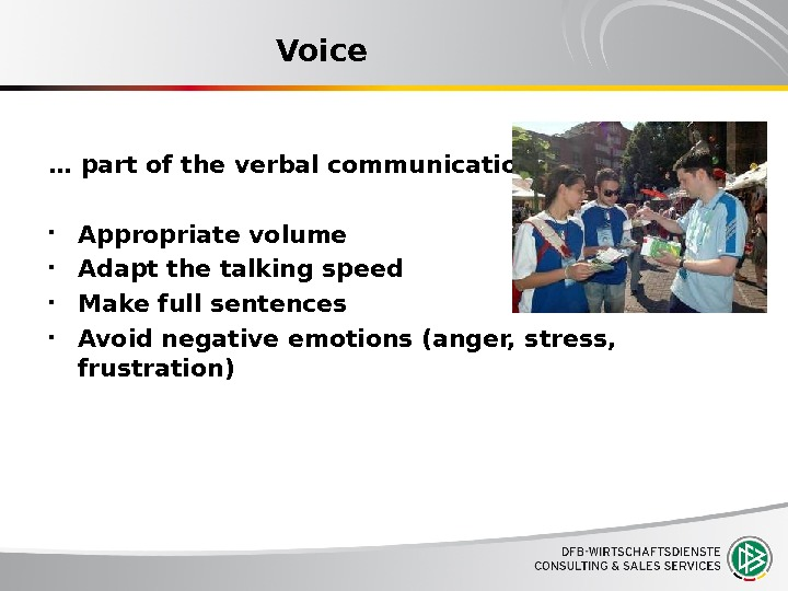 Voice … part of the verbal communication Appropriate volume Adapt the talking speed Make full sentences