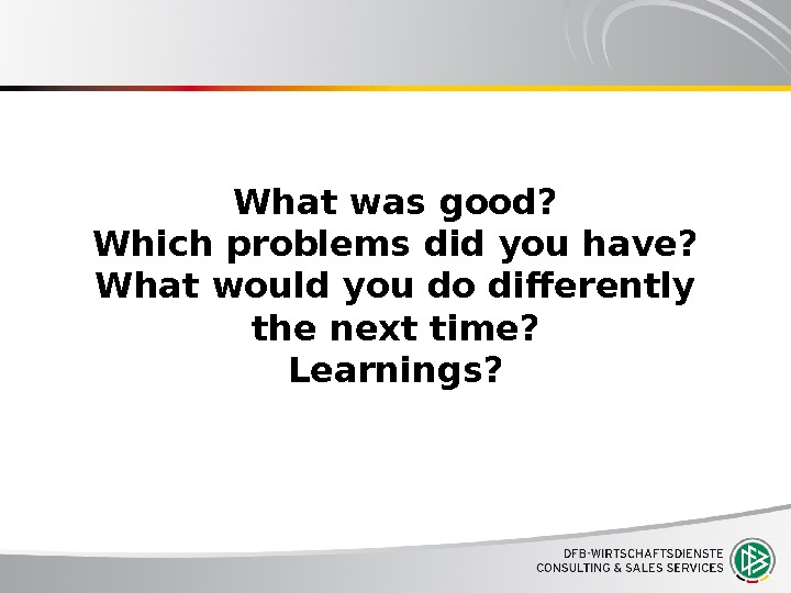 What was good? Which problems did you have? What would you do differently the next time?