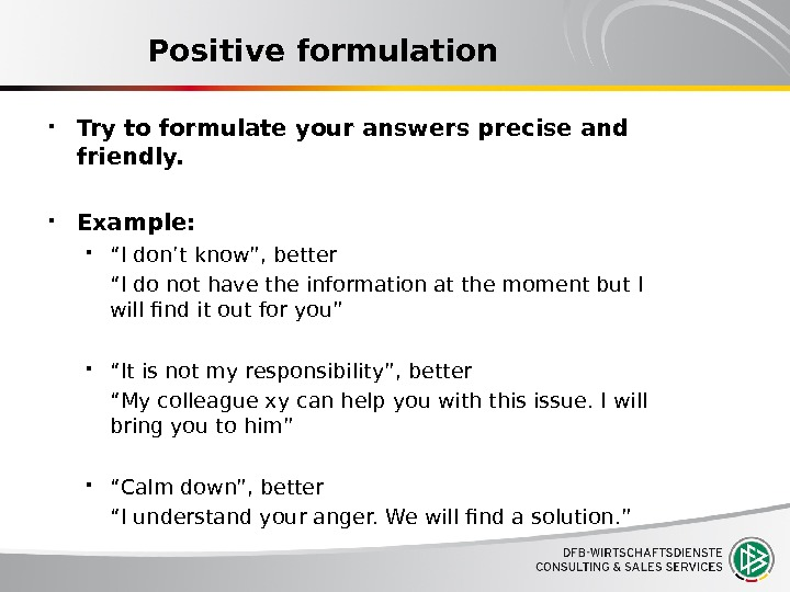 "Positive formulation Try to formulate your answers precise and friendly.  Example:  "" I don't"