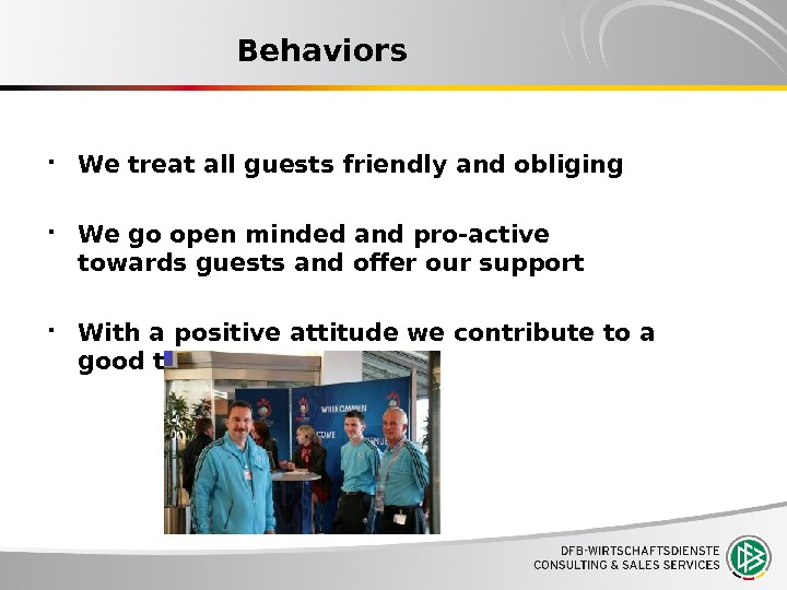 Behaviors We treat all guests friendly and obliging We go open minded and pro-active towards guests