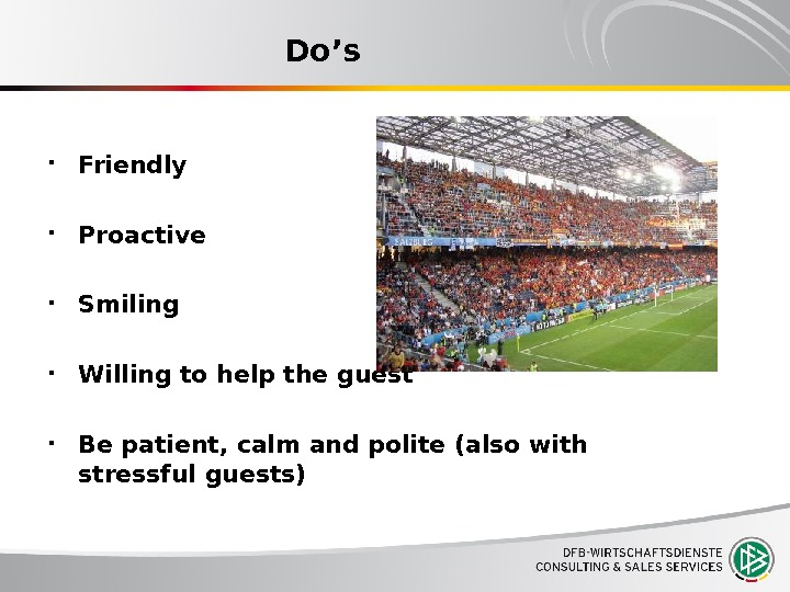 Do's Friendly Proactive Smiling Willing to help the guest Be patient, calm and polite (also with