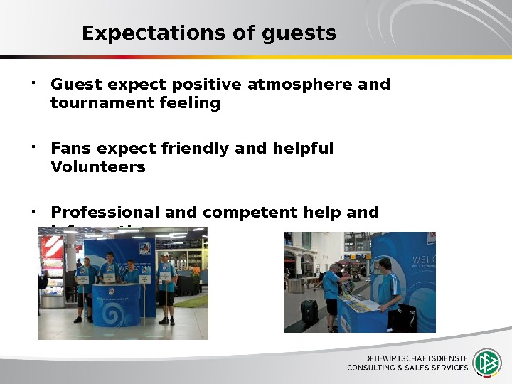 Expectations of guests Guest expect positive atmosphere and tournament feeling Fans expect friendly and helpful Volunteers