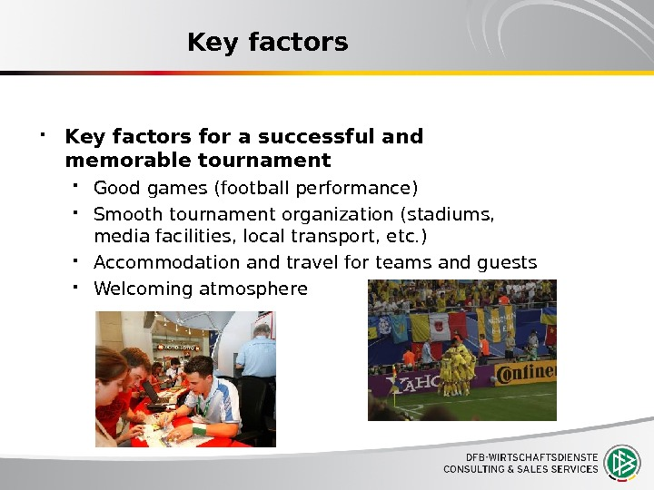Key factors for a successful and memorable tournament Good games (football performance) Smooth tournament organization (stadiums,