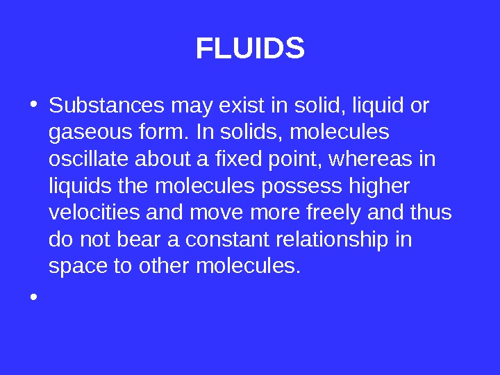 FLUIDS • Substances may exist in solid, liquid or gaseous form. In solids, molecules oscillate about