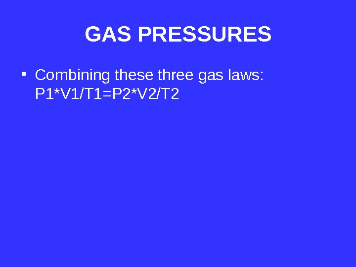 GAS PRESSURES • Combining these three gas laws:  P 1*V 1/T 1=P 2*V 2/T 2