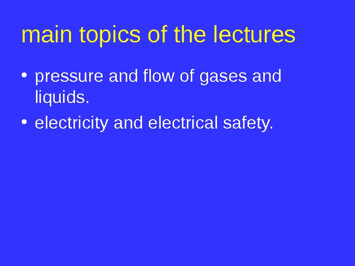 main topics of the lectures • pressure and flow of gases and liquids.  • electricity