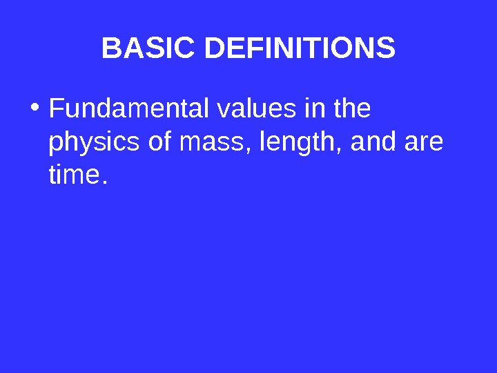 BASIC DEFINITIONS • Fundamental values in the physics of mass, length, and are time.
