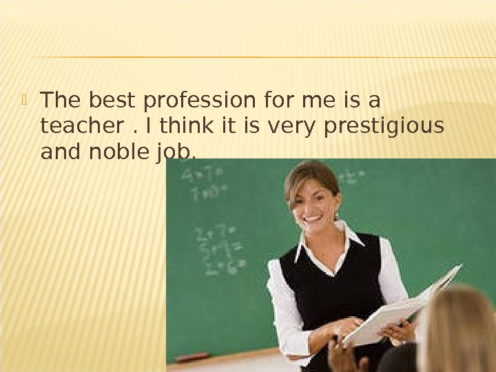 The best profession for me is a teacher. I think it is very prestigious and