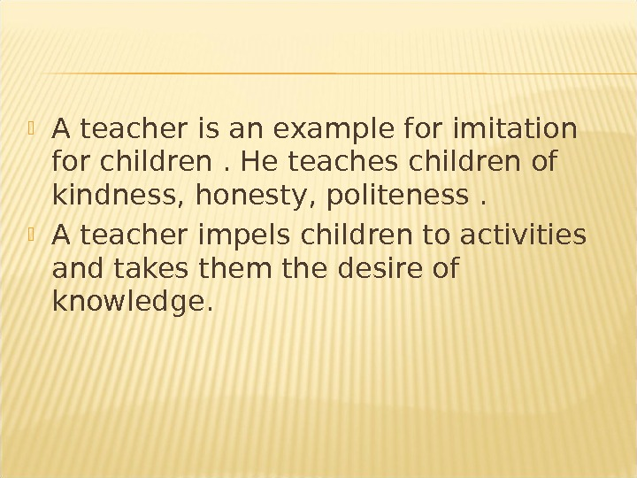 A teacher is an example for imitation for children. He teaches children of kindness, honesty,