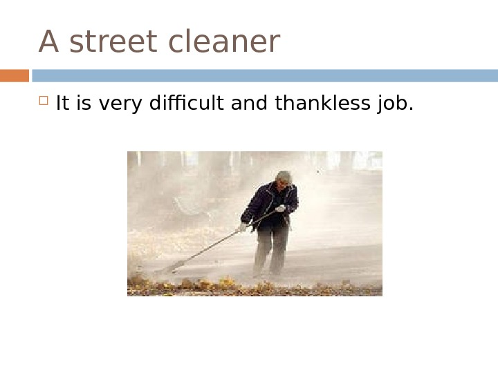 A street cleaner It is very difficult and thankless job.