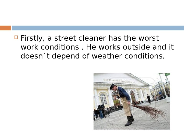 Firstly, a street cleaner has the worst work conditions. He works outside and it doesn`t