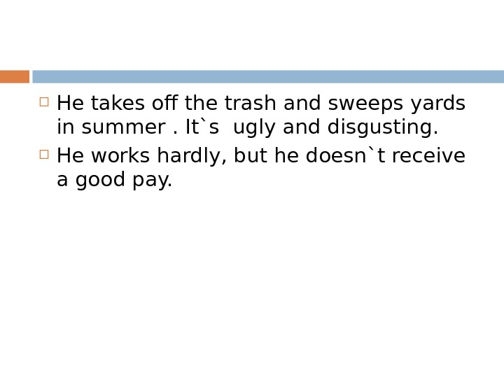 He takes off the trash and sweeps yards in summer. It`s ugly and disgusting.