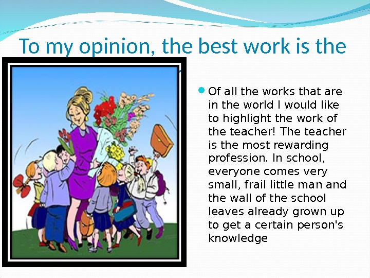 To my opinion, the best work is the work of a teacher Of all the works