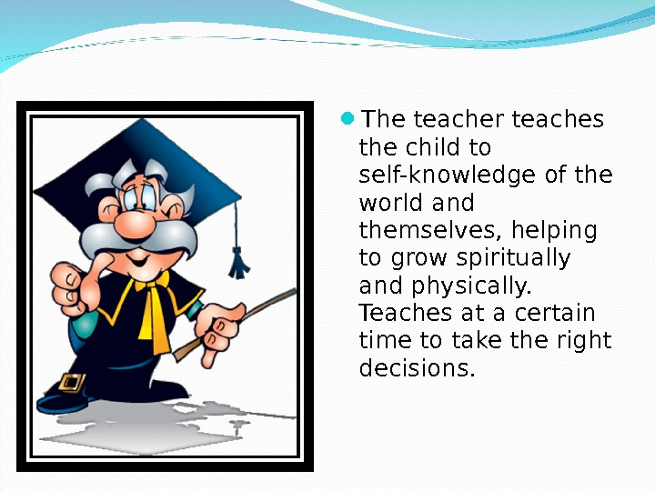 The teacher teaches the child to self-knowledge of the world and themselves, helping to grow