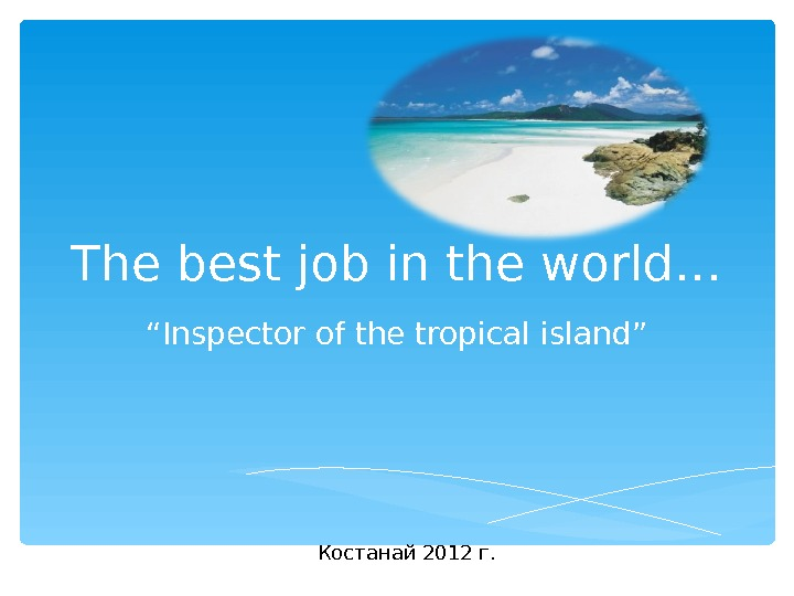 "The best job in the world… "" Inspector of the tropical island"" Костанай 2012 г."