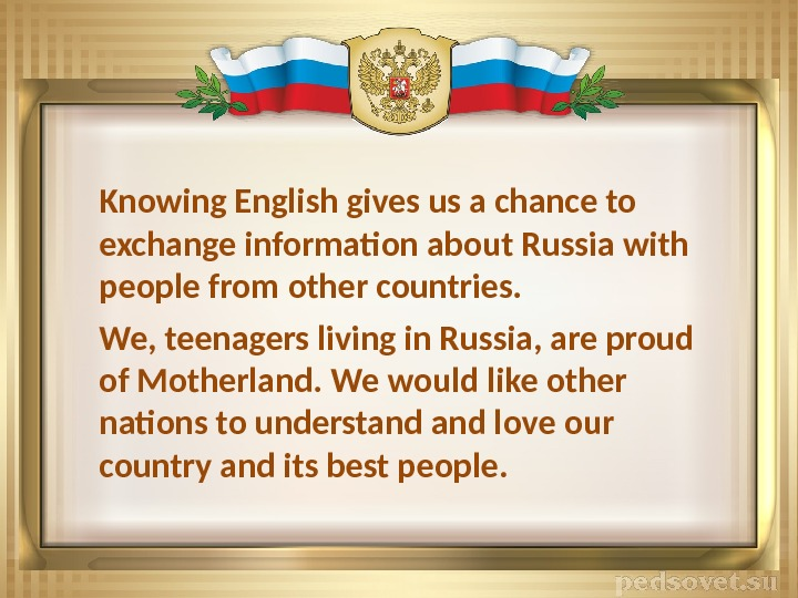 Knowing English gives us a chance to exchange information about Russia with people from other countries.